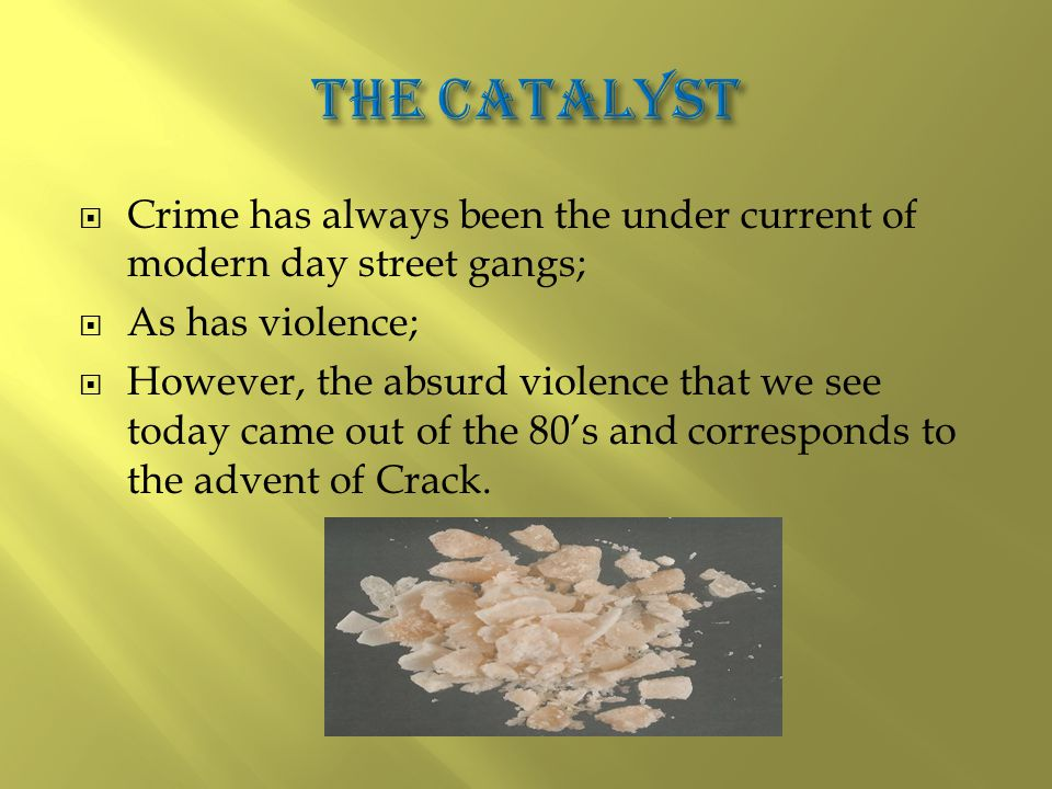  Crime has always been the under current of modern day street gangs;  As has violence;  However, the absurd violence that we see today came out of the 80's and corresponds to the advent of Crack.