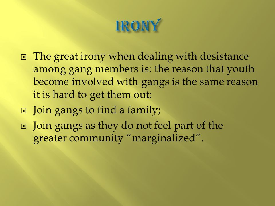  The great irony when dealing with desistance among gang members is: the reason that youth become involved with gangs is the same reason it is hard to get them out:  Join gangs to find a family;  Join gangs as they do not feel part of the greater community marginalized .
