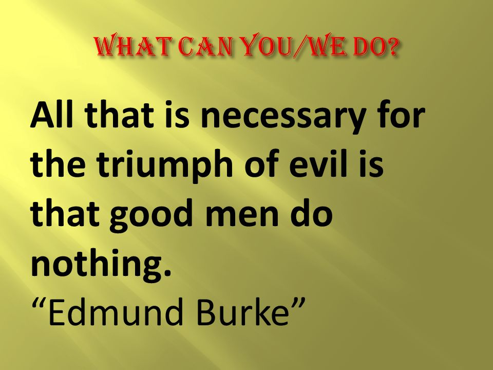 All that is necessary for the triumph of evil is that good men do nothing. Edmund Burke