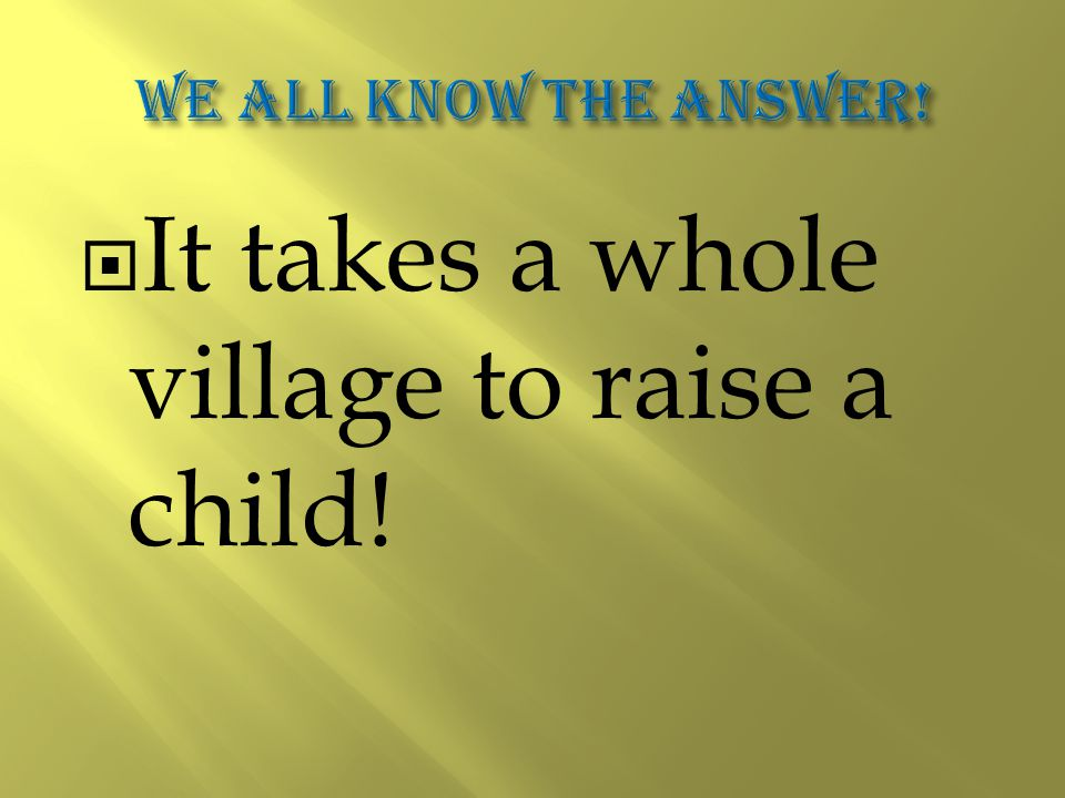  It takes a whole village to raise a child!