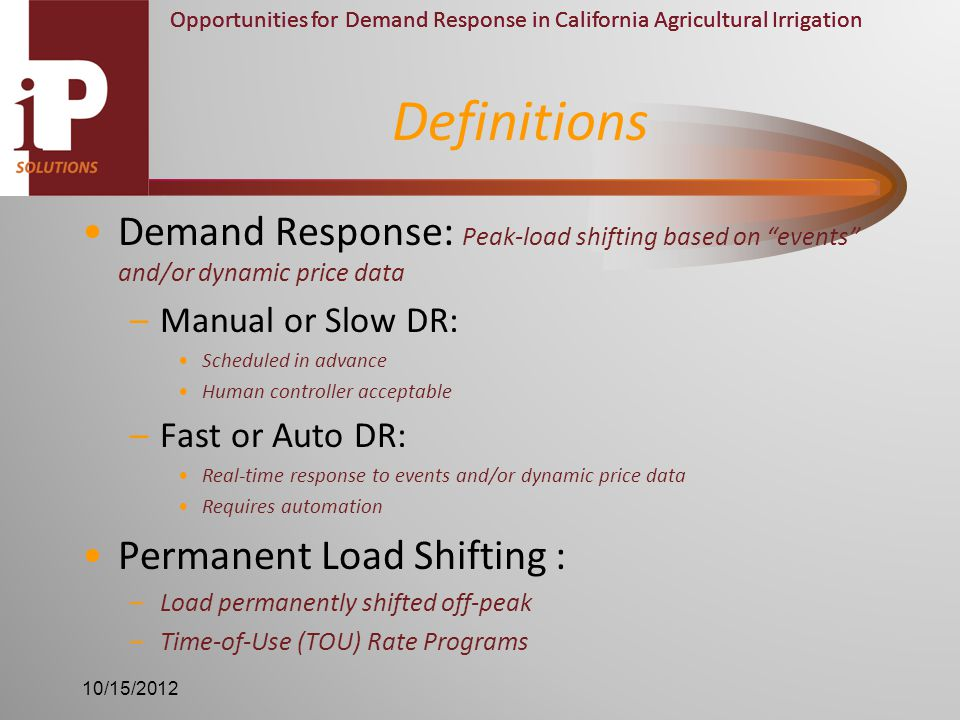 Opportunities for Demand Response in California Agricultural Irrigation Demand Response: Peak-load shifting based on events and/or dynamic price data –Manual or Slow DR: Scheduled in advance Human controller acceptable –Fast or Auto DR: Real-time response to events and/or dynamic price data Requires automation Permanent Load Shifting : –Load permanently shifted off-peak –Time-of-Use (TOU) Rate Programs Definitions 10/15/2012