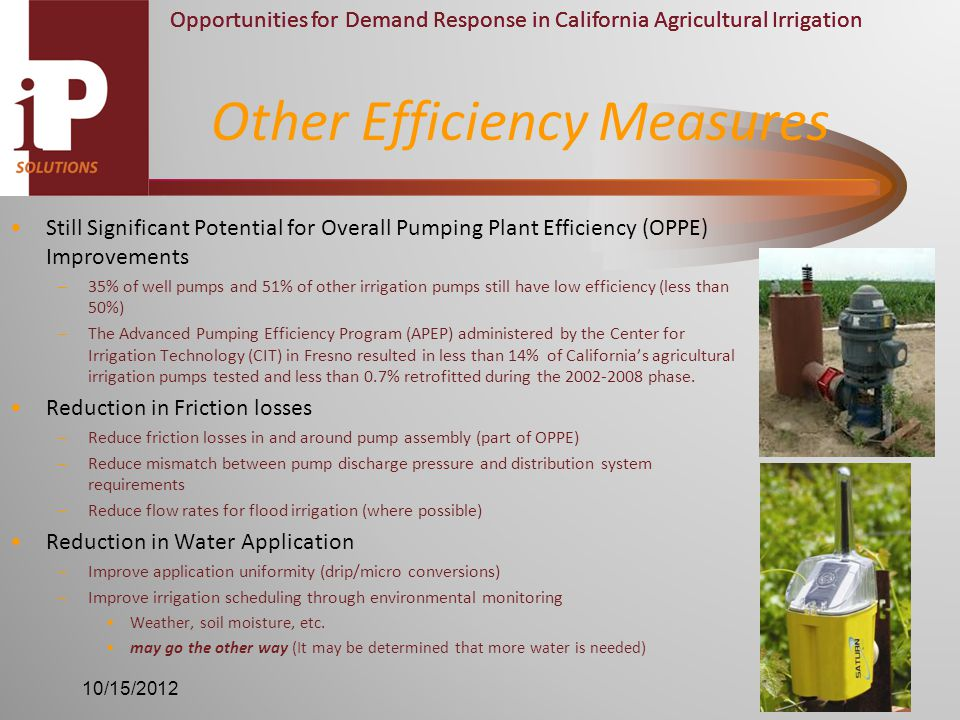 Opportunities for Demand Response in California Agricultural Irrigation Still Significant Potential for Overall Pumping Plant Efficiency (OPPE) Improvements –35% of well pumps and 51% of other irrigation pumps still have low efficiency (less than 50%) –The Advanced Pumping Efficiency Program (APEP) administered by the Center for Irrigation Technology (CIT) in Fresno resulted in less than 14% of California's agricultural irrigation pumps tested and less than 0.7% retrofitted during the 2002-2008 phase.