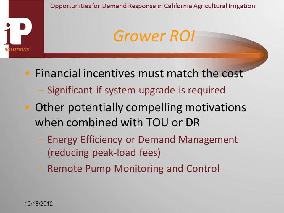 Opportunities for Demand Response in California Agricultural Irrigation Financial incentives must match the cost –Significant if system upgrade is required Other potentially compelling motivations when combined with TOU or DR –Energy Efficiency or Demand Management (reducing peak-load fees) –Remote Pump Monitoring and Control Grower ROI 10/15/2012