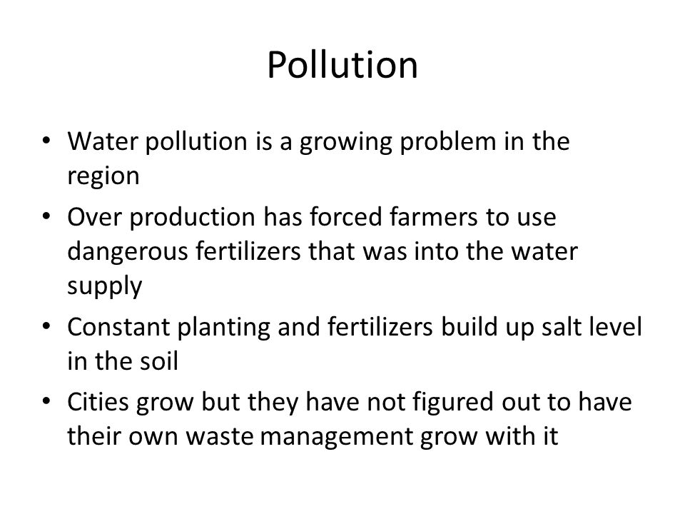 Pollution Water pollution is a growing problem in the region Over production has forced farmers to use dangerous fertilizers that was into the water supply Constant planting and fertilizers build up salt level in the soil Cities grow but they have not figured out to have their own waste management grow with it