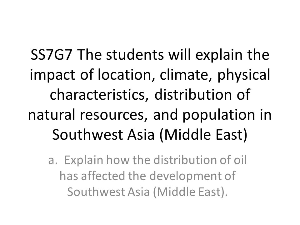 SS7G7 The students will explain the impact of location, climate, physical characteristics, distribution of natural resources, and population in Southwest Asia (Middle East) a.