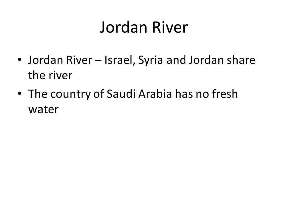 Jordan River Jordan River – Israel, Syria and Jordan share the river The country of Saudi Arabia has no fresh water