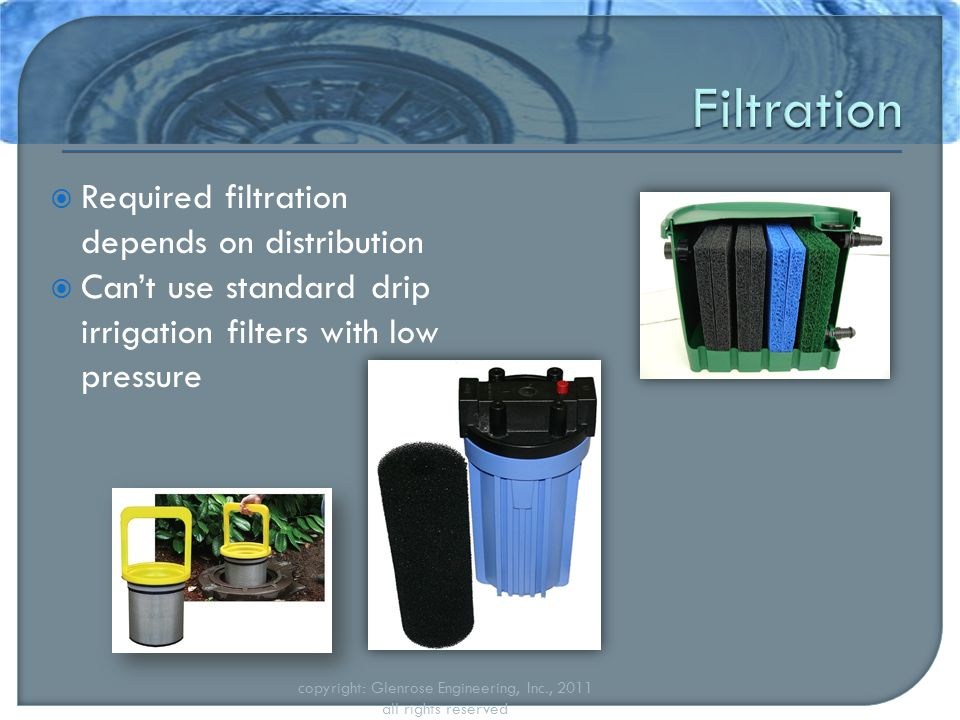  Required filtration depends on distribution  Can't use standard drip irrigation filters with low pressure copyright: Glenrose Engineering, Inc., 2011 all rights reserved