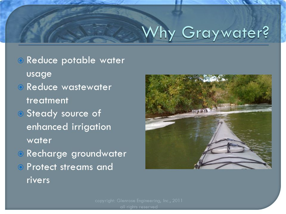  Reduce potable water usage  Reduce wastewater treatment  Steady source of enhanced irrigation water  Recharge groundwater  Protect streams and rivers copyright: Glenrose Engineering, Inc., 2011 all rights reserved