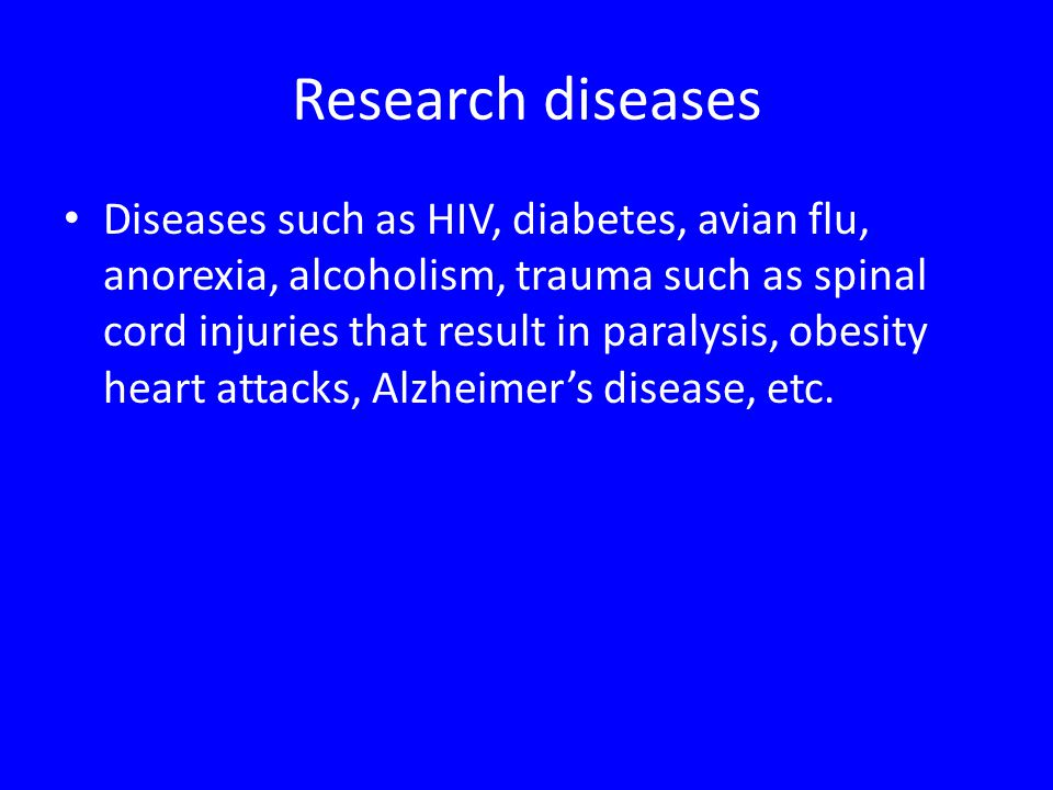 Research diseases Diseases such as HIV, diabetes, avian flu, anorexia, alcoholism, trauma such as spinal cord injuries that result in paralysis, obesi
