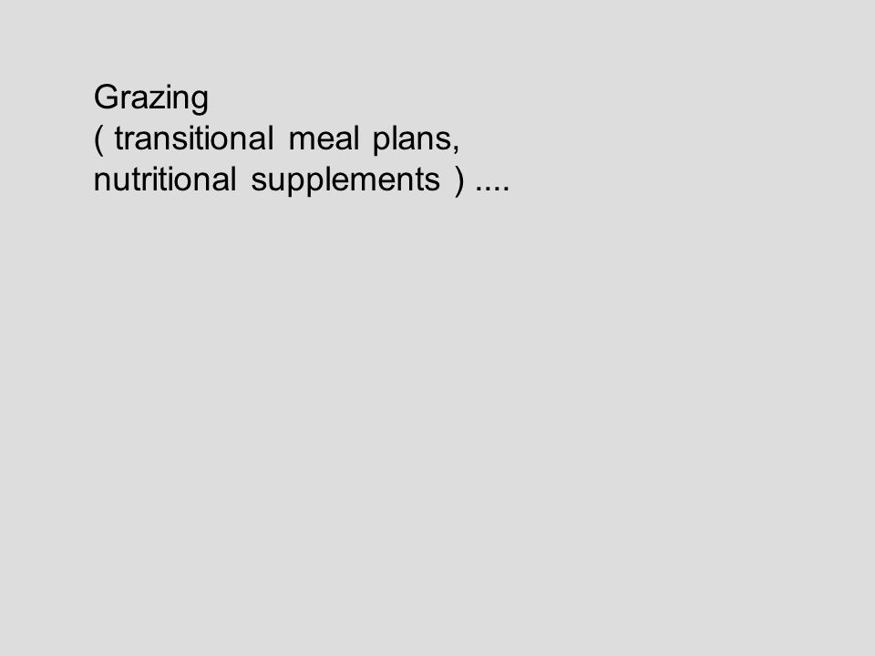 Grazing ( transitional meal plans, nutritional supplements )....