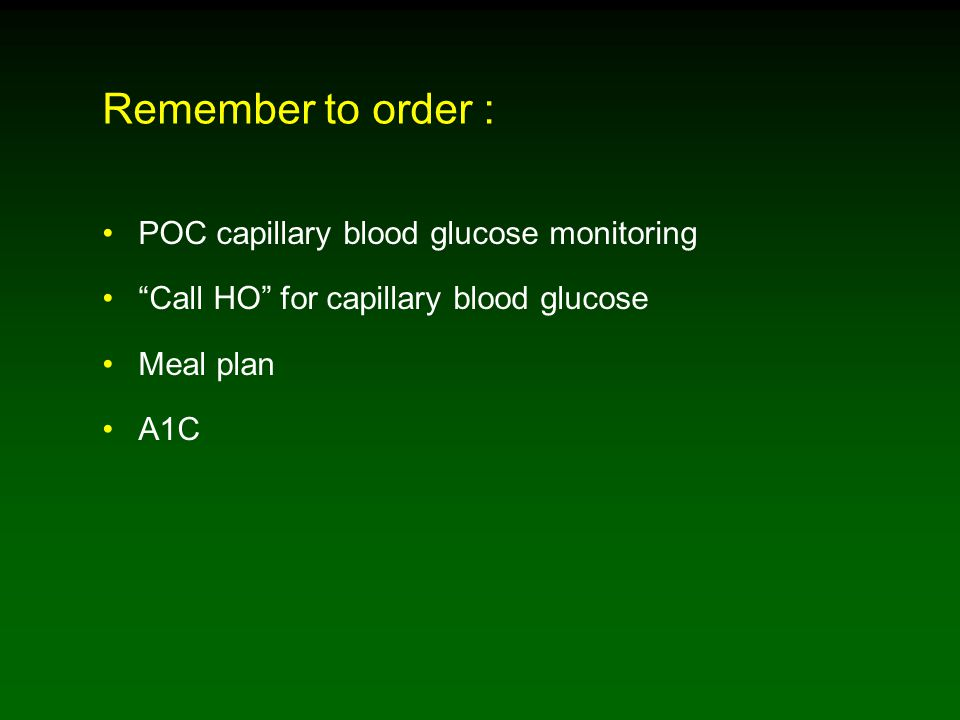 Remember to order : POC capillary blood glucose monitoring Call HO for capillary blood glucose Meal plan A1C