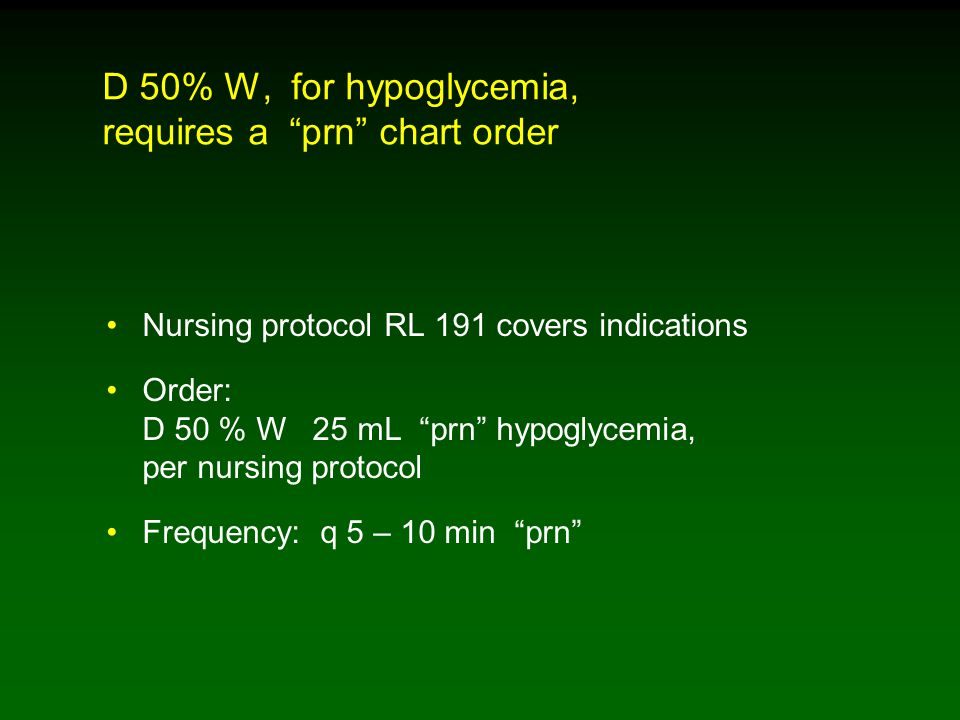 D 50% W, for hypoglycemia, requires a prn chart order Nursing protocol RL 191 covers indications Order: D 50 % W 25 mL prn hypoglycemia, per nursing protocol Frequency: q 5 – 10 min prn