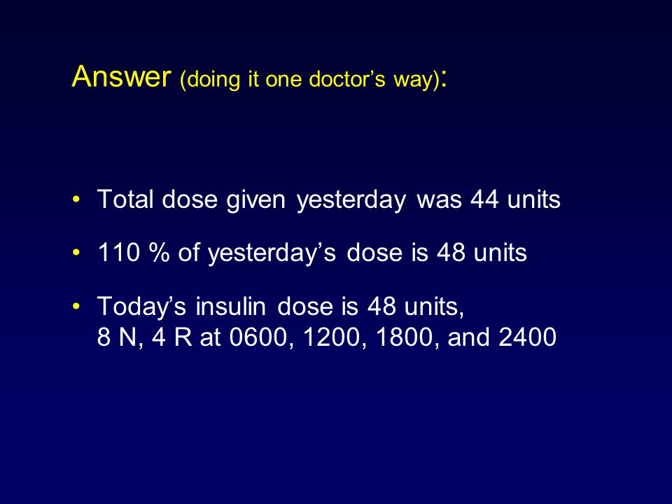 Answer (doing it one doctor's way) : Total dose given yesterday was 44 units 110 % of yesterday's dose is 48 units Today's insulin dose is 48 units, 8 N, 4 R at 0600, 1200, 1800, and 2400