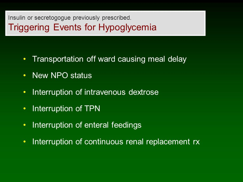 Transportation off ward causing meal delay New NPO status Interruption of intravenous dextrose Interruption of TPN Interruption of enteral feedings Interruption of continuous renal replacement rx Insulin or secretogogue previously prescribed.