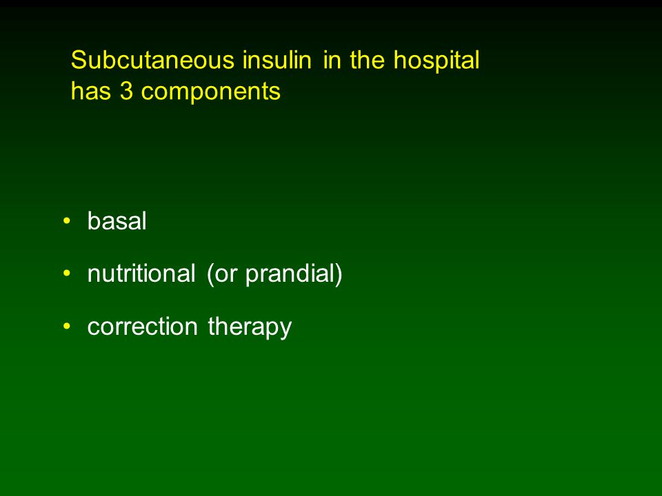 Subcutaneous insulin in the hospital has 3 components basal nutritional (or prandial) correction therapy