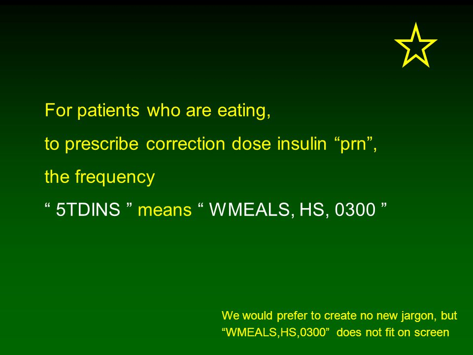 For patients who are eating, to prescribe correction dose insulin prn , the frequency 5TDINS means WMEALS, HS, 0300 We would prefer to create no new jargon, but WMEALS,HS,0300 does not fit on screen