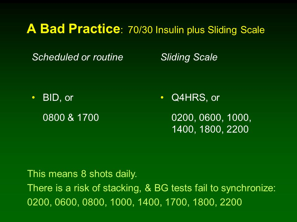 A Bad Practice : 70/30 Insulin plus Sliding Scale Scheduled or routine BID, or 0800 & 1700 Sliding Scale Q4HRS, or 0200, 0600, 1000, 1400, 1800, 2200 This means 8 shots daily.