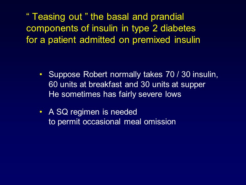 Teasing out the basal and prandial components of insulin in type 2 diabetes for a patient admitted on premixed insulin Suppose Robert normally takes 70 / 30 insulin, 60 units at breakfast and 30 units at supper He sometimes has fairly severe lows A SQ regimen is needed to permit occasional meal omission