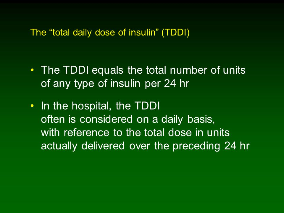 The TDDI equals the total number of units of any type of insulin per 24 hr In the hospital, the TDDI often is considered on a daily basis, with reference to the total dose in units actually delivered over the preceding 24 hr The total daily dose of insulin (TDDI)