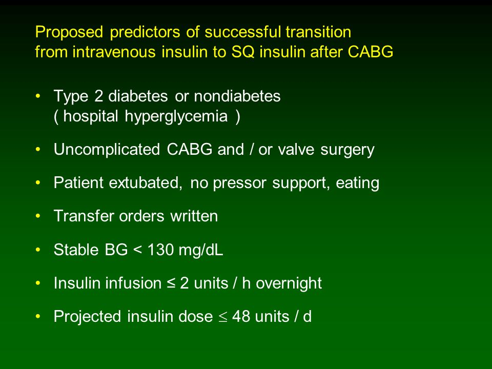 Proposed predictors of successful transition from intravenous insulin to SQ insulin after CABG Type 2 diabetes or nondiabetes ( hospital hyperglycemia ) Uncomplicated CABG and / or valve surgery Patient extubated, no pressor support, eating Transfer orders written Stable BG < 130 mg/dL Insulin infusion ≤ 2 units / h overnight Projected insulin dose  48 units / d