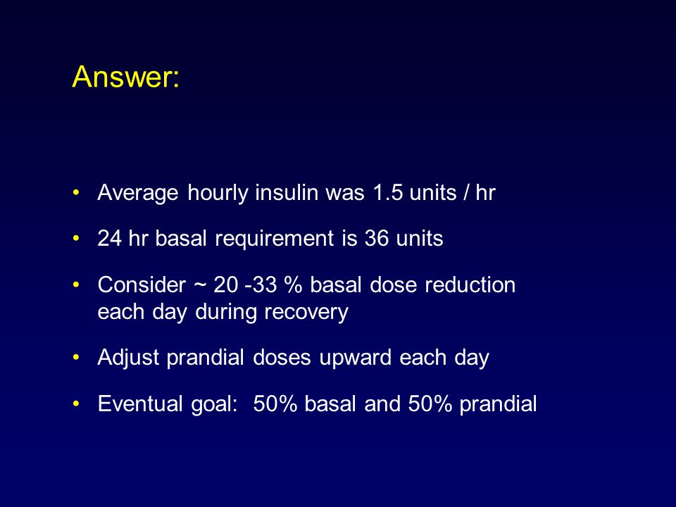 Answer: Average hourly insulin was 1.5 units / hr 24 hr basal requirement is 36 units Consider ~ 20 -33 % basal dose reduction each day during recovery Adjust prandial doses upward each day Eventual goal: 50% basal and 50% prandial