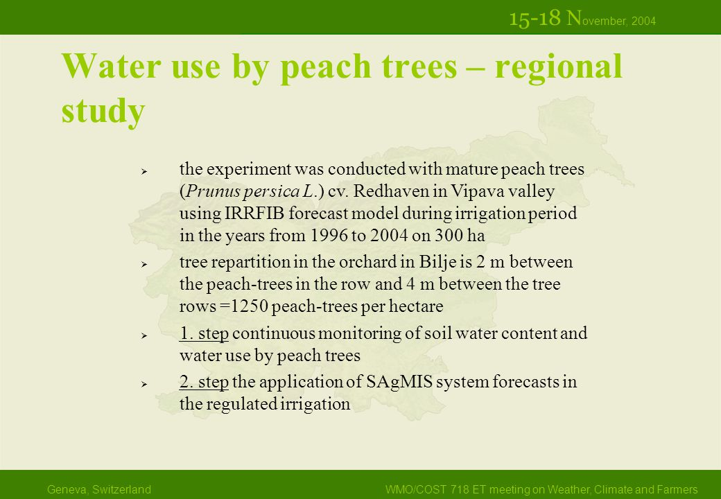 Geneva, SwitzerlandWMO/COST 718 ET meeting on Weather, Climate and Farmers 15-18 N ovember, 2004 Water use by peach trees – regional study  the experiment was conducted with mature peach trees (Prunus persica L.) cv.