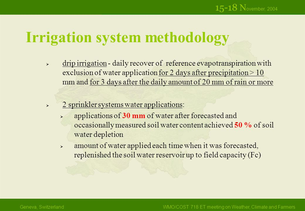 Geneva, SwitzerlandWMO/COST 718 ET meeting on Weather, Climate and Farmers 15-18 N ovember, 2004 Irrigation system methodology  drip irrigation - daily recover of reference evapotranspiration with exclusion of water application for 2 days after precipitation > 10 mm and for 3 days after the daily amount of 20 mm of rain or more  2 sprinkler systems water applications:  applications of 30 mm of water after forecasted and occasionally measured soil water content achieved 50 % of soil water depletion  amount of water applied each time when it was forecasted, replenished the soil water reservoir up to field capacity (Fc)