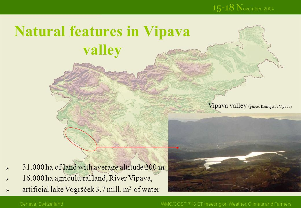Geneva, SwitzerlandWMO/COST 718 ET meeting on Weather, Climate and Farmers 15-18 N ovember, 2004 Natural features in Vipava valley Vipava valley ( photo: Kmetijstvo Vipava)  31.000 ha of land with average altitude 200 m  16.000 ha agricultural land, River Vipava,  artificial lake Vogršček 3.7 mill.