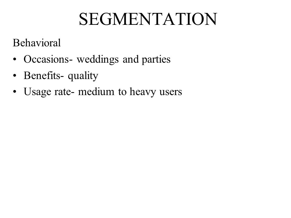 SEGMENTATION Behavioral Occasions- weddings and parties Benefits- quality Usage rate- medium to heavy users