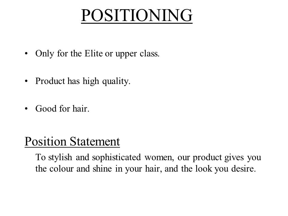 POSITIONING Only for the Elite or upper class. Product has high quality. Good for hair. Position Statement To stylish and sophisticated women, our pro