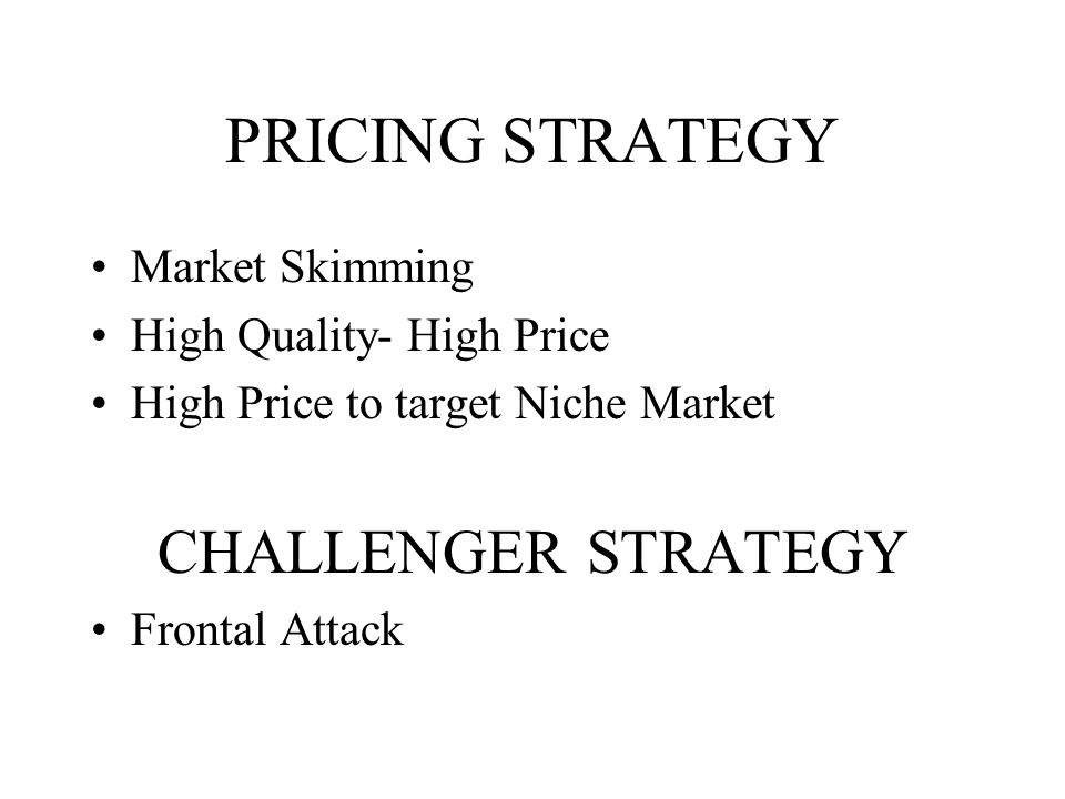 PRICING STRATEGY Market Skimming High Quality- High Price High Price to target Niche Market CHALLENGER STRATEGY Frontal Attack