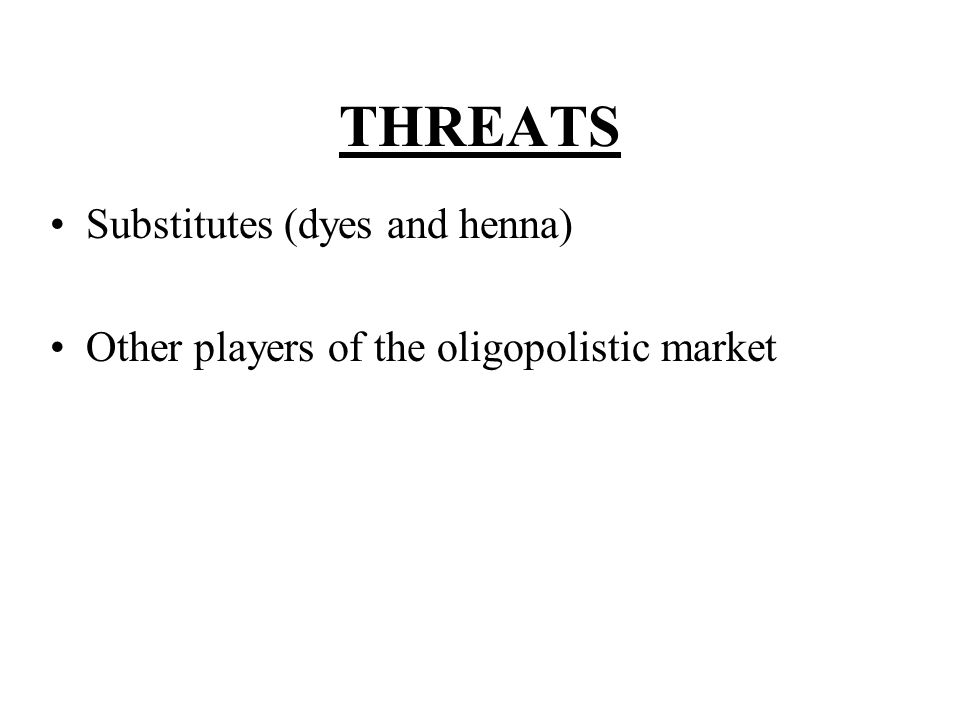 THREATS Substitutes (dyes and henna) Other players of the oligopolistic market