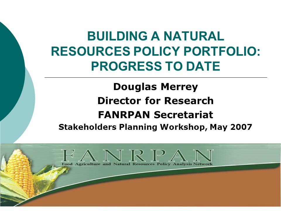 BUILDING A NATURAL RESOURCES POLICY PORTFOLIO: PROGRESS TO DATE Douglas Merrey Director for Research FANRPAN Secretariat Stakeholders Planning Workshop, May 2007