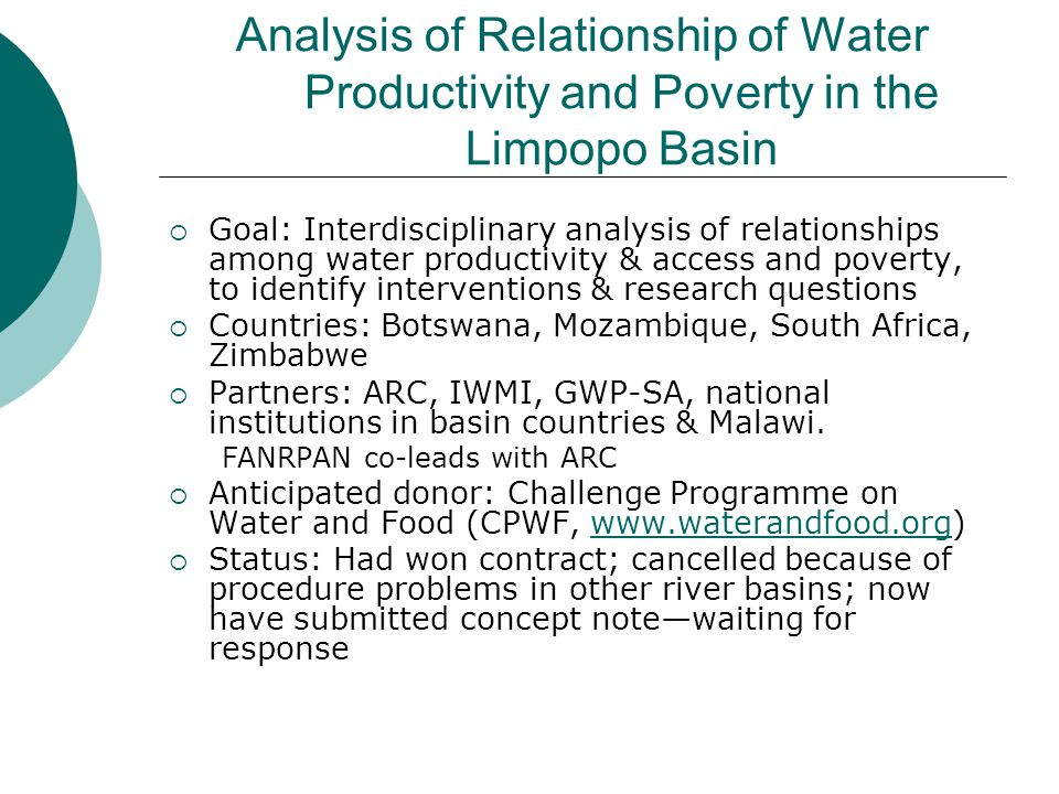 Analysis of Relationship of Water Productivity and Poverty in the Limpopo Basin  Goal: Interdisciplinary analysis of relationships among water productivity & access and poverty, to identify interventions & research questions  Countries: Botswana, Mozambique, South Africa, Zimbabwe  Partners: ARC, IWMI, GWP-SA, national institutions in basin countries & Malawi.