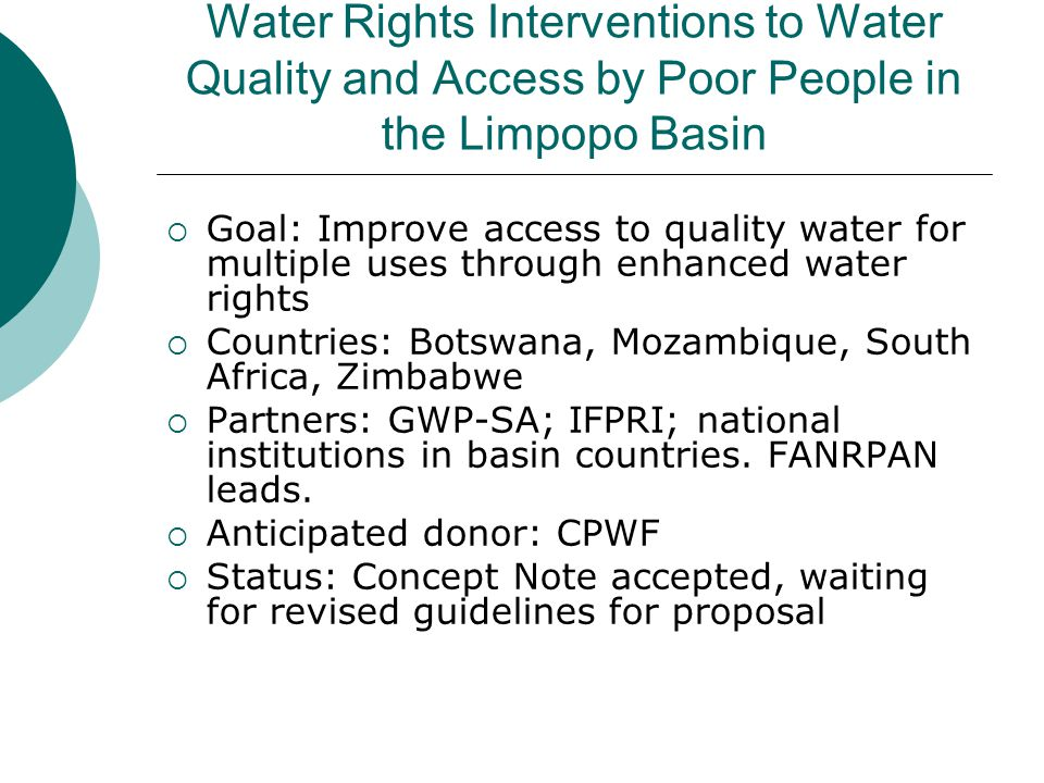 Water Rights Interventions to Water Quality and Access by Poor People in the Limpopo Basin  Goal: Improve access to quality water for multiple uses through enhanced water rights  Countries: Botswana, Mozambique, South Africa, Zimbabwe  Partners: GWP-SA; IFPRI; national institutions in basin countries.