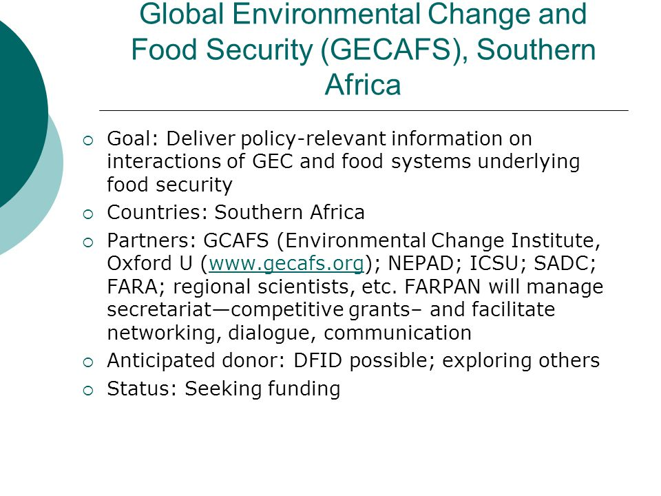 Global Environmental Change and Food Security (GECAFS), Southern Africa  Goal: Deliver policy-relevant information on interactions of GEC and food systems underlying food security  Countries: Southern Africa  Partners: GCAFS (Environmental Change Institute, Oxford U (www.gecafs.org); NEPAD; ICSU; SADC; FARA; regional scientists, etc.