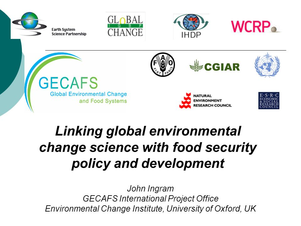 Linking global environmental change science with food security policy and development John Ingram GECAFS International Project Office Environmental Change Institute, University of Oxford, UK