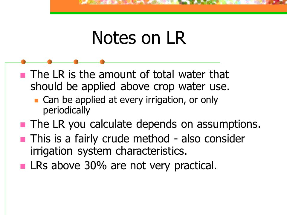 Notes on LR The LR is the amount of total water that should be applied above crop water use.