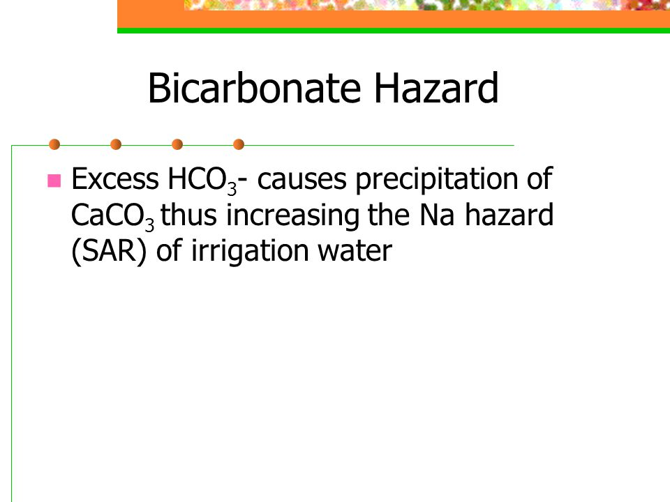 Bicarbonate Hazard Excess HCO 3 - causes precipitation of CaCO 3 thus increasing the Na hazard (SAR) of irrigation water