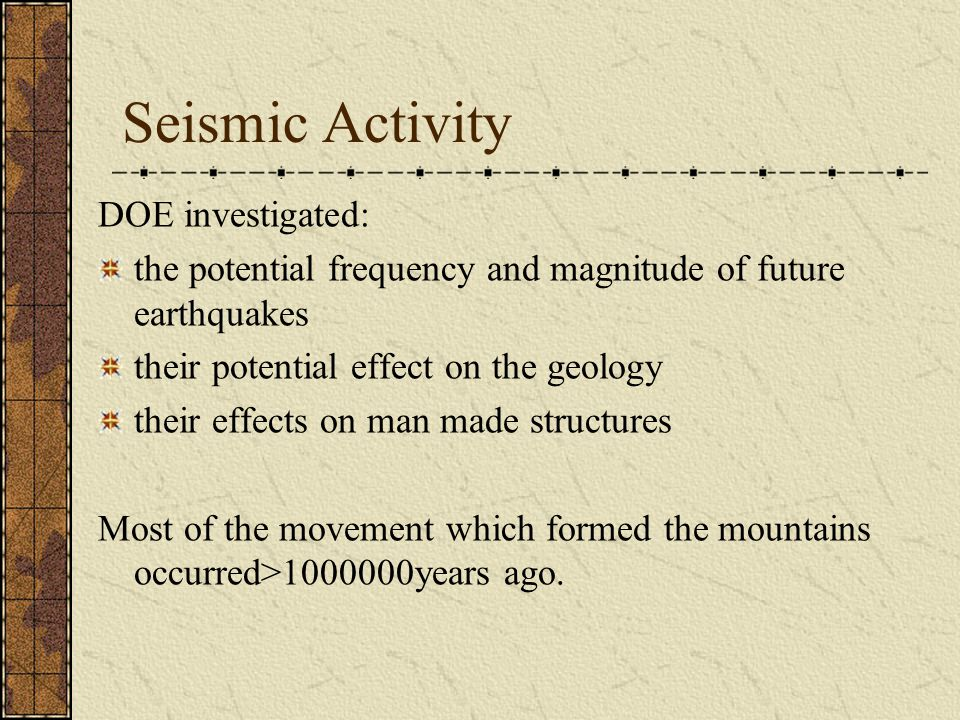 Seismic Activity DOE investigated: the potential frequency and magnitude of future earthquakes their potential effect on the geology their effects on man made structures Most of the movement which formed the mountains occurred>1000000years ago.