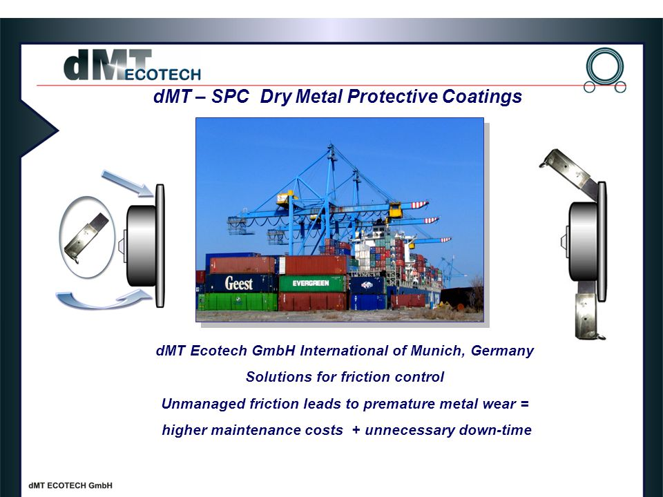 dMT – SPC Dry Metal Protective Coatings dMT Ecotech GmbH International of Munich, Germany Solutions for friction control Unmanaged friction leads to premature metal wear = higher maintenance costs + unnecessary down-time