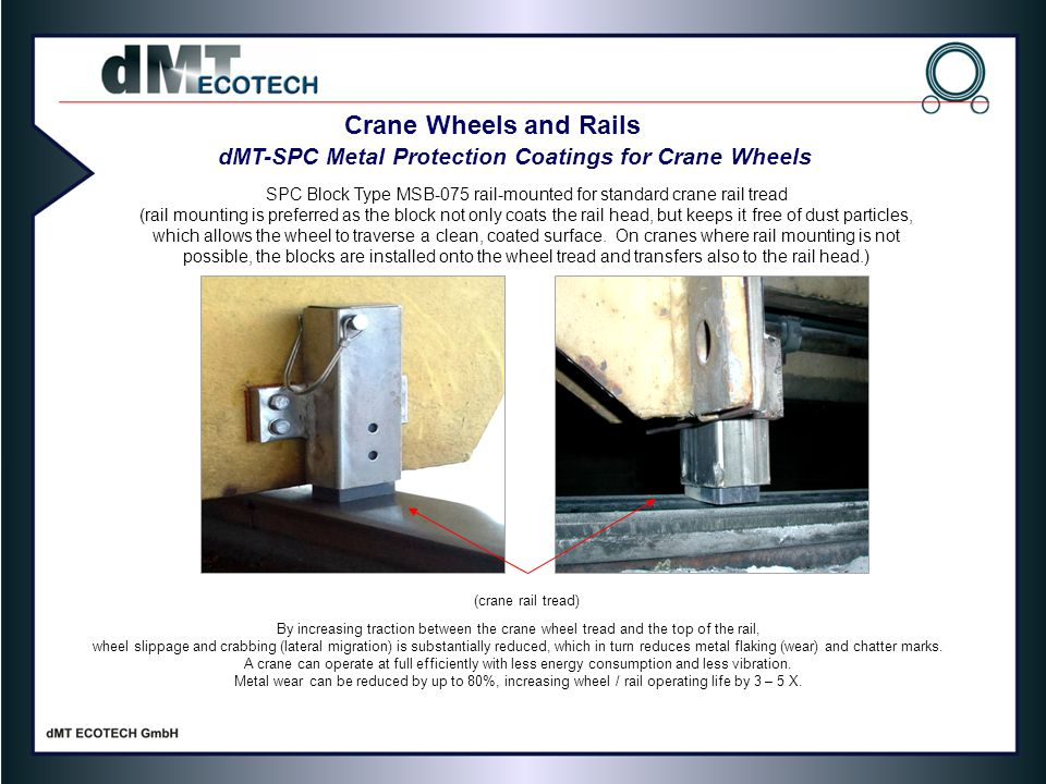 Crane Wheels and Rails dMT-SPC Metal Protection Coatings for Crane Wheels SPC Block Type MSB-075 rail-mounted for standard crane rail tread (rail mounting is preferred as the block not only coats the rail head, but keeps it free of dust particles, which allows the wheel to traverse a clean, coated surface.