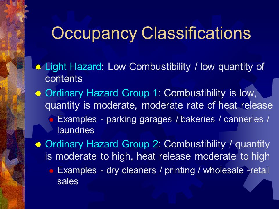 Occupancy Classifications  Light Hazard: Low Combustibility / low quantity of contents  Ordinary Hazard Group 1: Combustibility is low, quantity is
