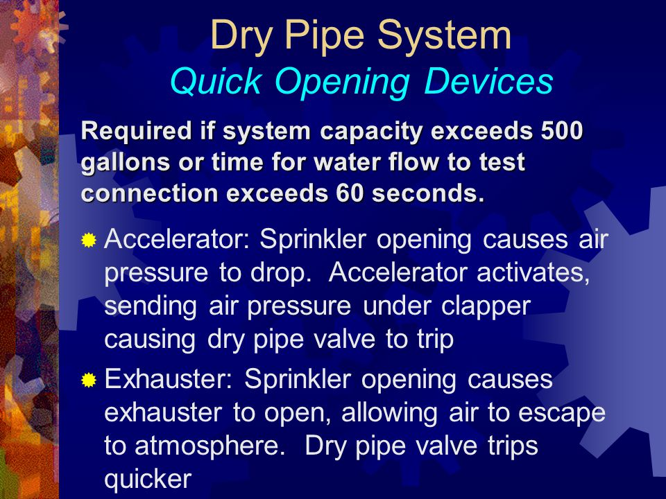 Required if system capacity exceeds 500 gallons or time for water flow to test connection exceeds 60 seconds. Dry Pipe System Quick Opening Devices 