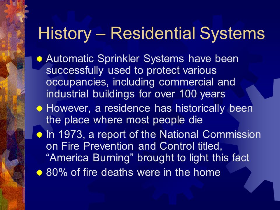 History – Residential Systems  Automatic Sprinkler Systems have been successfully used to protect various occupancies, including commercial and indus