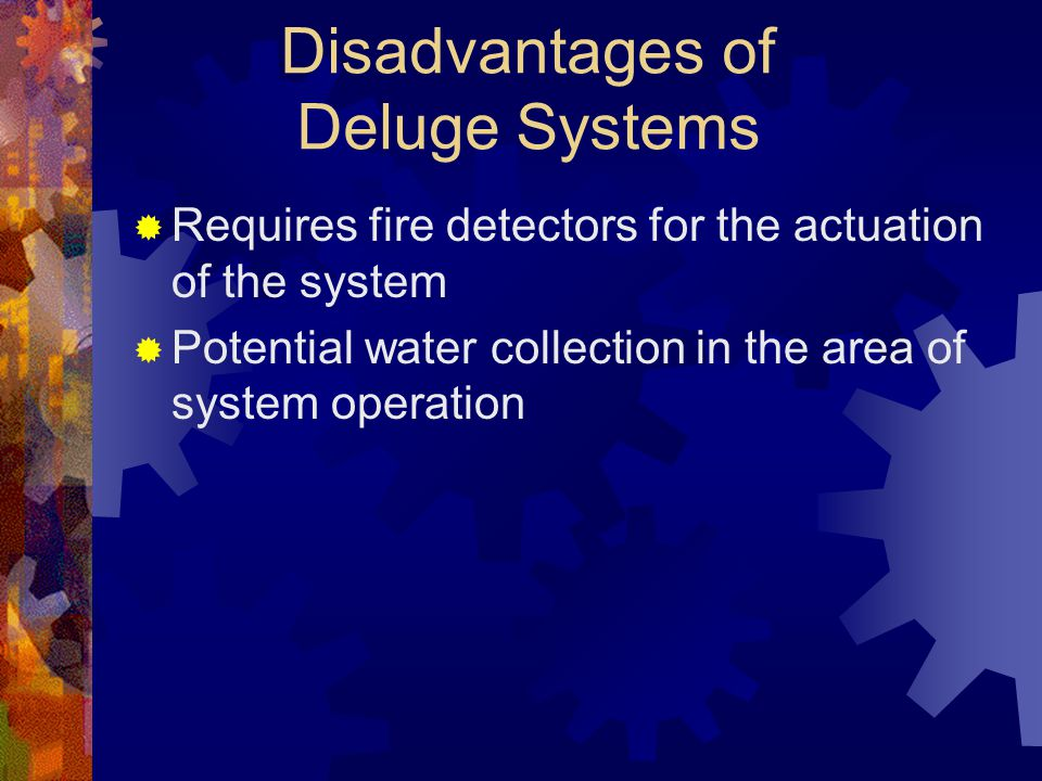 Disadvantages of Deluge Systems  Requires fire detectors for the actuation of the system  Potential water collection in the area of system operation