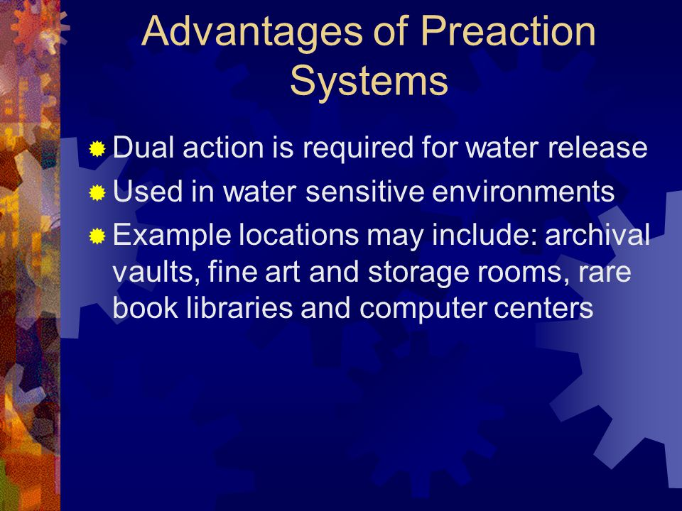 Advantages of Preaction Systems  Dual action is required for water release  Used in water sensitive environments  Example locations may include: ar