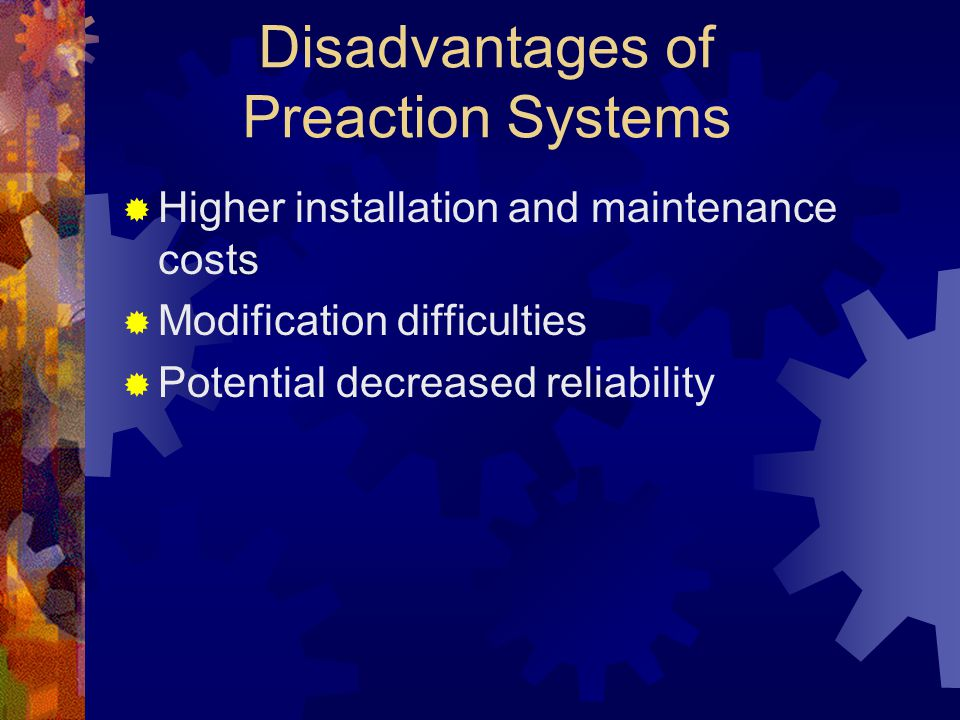 Disadvantages of Preaction Systems  Higher installation and maintenance costs  Modification difficulties  Potential decreased reliability