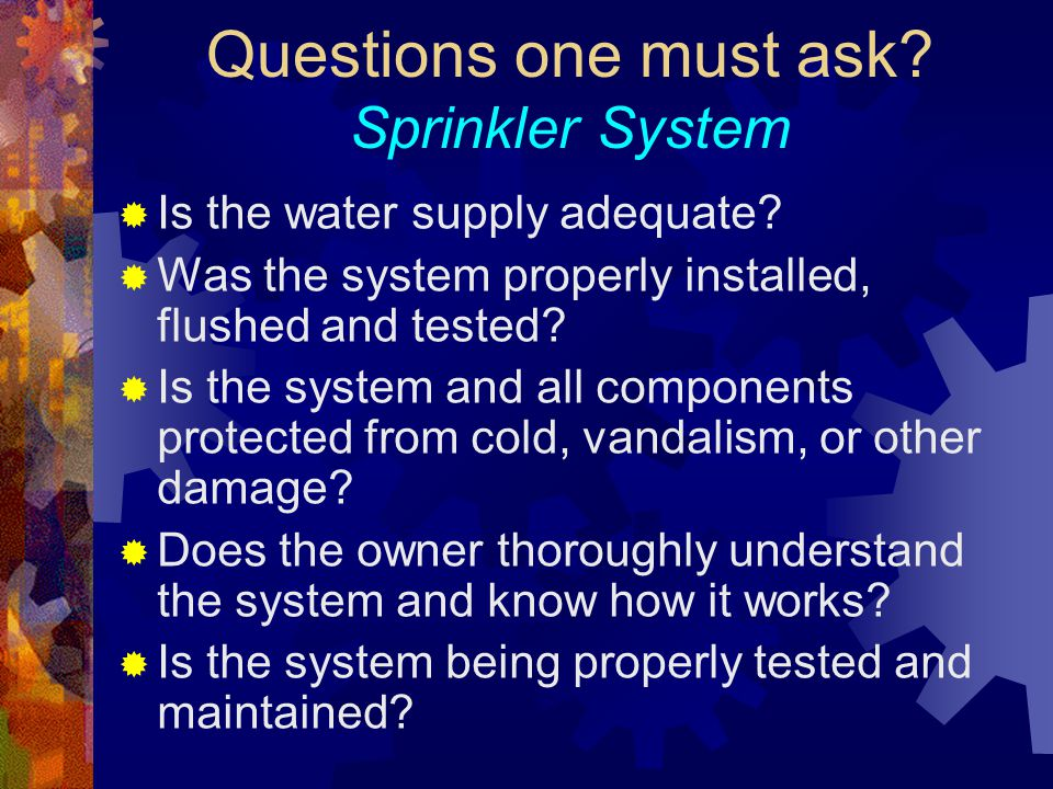 Questions one must ask? Sprinkler System  Is the water supply adequate?  Was the system properly installed, flushed and tested?  Is the system and