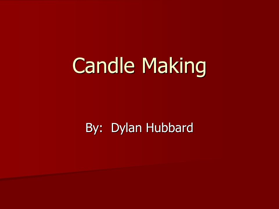 Candle Making By: Dylan Hubbard